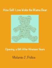How Self-Love Woke the Mama Bear: Opening a Gift After Nineteen Years ebook by Melanie J. Police