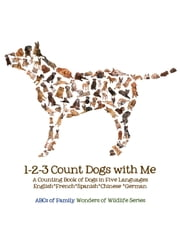 1-2-3 Count Dogs with Me - Counting Dogs in Five Languages: English*French*Spanish*Chinese*German ebook by ABCs of Family