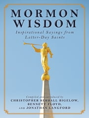 Mormon Wisdom - Inspirational Sayings from the Church of Latter-Day Saints ebook by Christopher Kimball Bigelow,Bennett Floyd,Jonathan Langford