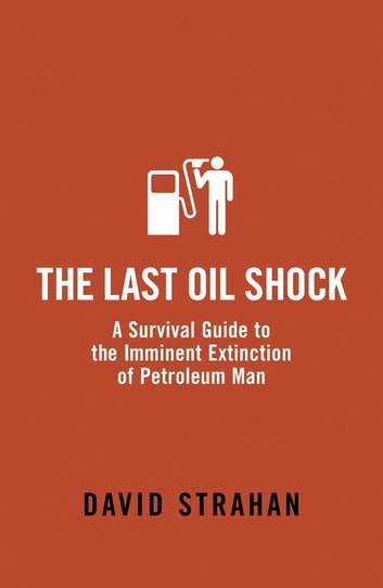 The Last Oil Shock - A Survival Guide to the Imminent Extinction of Petroleum Man ebook by David Strahan