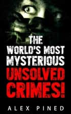 The World's Most Mysterious Unsolved Crimes! ebook by Alex Pined