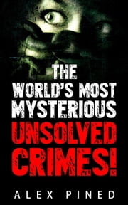The World's Most Mysterious Unsolved Crimes! - True Crime Series, #3 ebook by Alex Pined