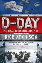 D-Day - The Invasion of Normandy, 1944 [The Young Readers Adaptation] ebook by Rick Atkinson