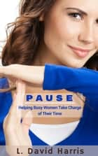 PAUSE: Helping Busy Women Take Charge of Their Time ebook by L. David Harris