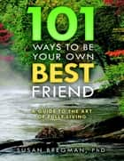 101 Ways to Be Your Own Best Friend: A Guide to the Art of Fully Living ebook by Susan Bregman, PhD