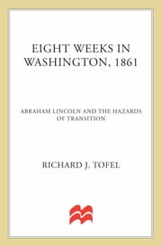 Eight Weeks in Washington, 1861 - Abraham Lincoln and the Hazards of Transition ebook by Richard J. Tofel