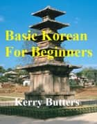 Basic Korean For Beginners. ebook by Kerry Butters