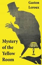 Mystery of the Yellow Room (The first detective Joseph Rouletabille novel and one of the first locked room mystery crime fiction novels) ebook by Gaston  Leroux