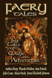 Faery Tales: Six Novellas of Magic and Adventure ebook by Anthea Sharp,Julia Crane,Jenna Elizabeth Johnson,Phaedra Weldon,Alexia Purdy,Amy Patrick