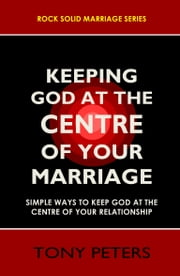 KEEPING GOD AT THE CENTRE OF YOUR MARRIAGE - Simple Ways To Keep God At The Centre Of Your Relationship ebook by Tony Peters