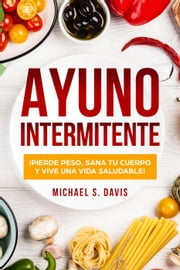 Ayuno Intermitente: ¡Pierde Peso, Sana Tu Cuerpo y Vive una Vida Saludable! ebook by Michael S. Davis