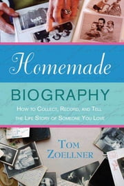Homemade Biography - How to Collect, Record, and Tell the Life Story of Someone You Love ebook by Tom Zoellner