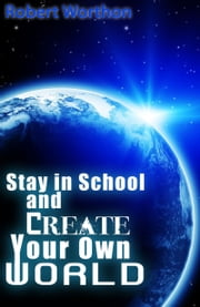 Stay in School and Create Your Own World ebook by R.L. Worthon, Jr