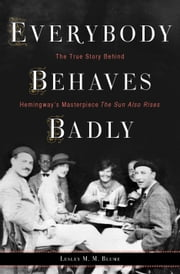 Everybody Behaves Badly - The True Story Behind Hemingway's Masterpiece The Sun Also Rises ebook by Lesley Blume