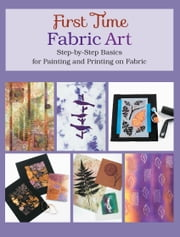 First Time Fabric Art - Step-by-Step Basics for Painting and Printing on Fabric ebook by Susan Stein