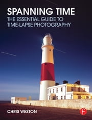 Spanning Time - The Essential Guide to Time-lapse Photography ebook by Chris Weston