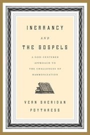 Inerrancy and the Gospels - A God-Centered Approach to the Challenges of Harmonization ebook by Vern S. Poythress