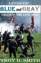 Lines of Blue and Gray: Tales of the Civil War ebook by Troy D. Smith