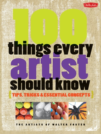 100 Things Every Artist Should Know - Tips, tricks & essential concepts ebook by Artists of Walter Foster