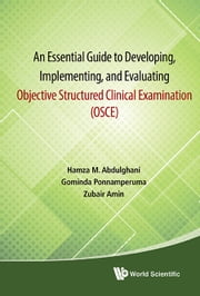An Essential Guide to Developing, Implementing, and Evaluating Objective Structured Clinical Examination (OSCE) ebook by Hamza M Abdulghani,Gominda Ponnamperuma,Zubair Amin