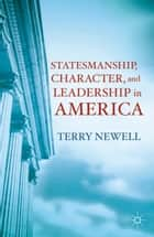 Statesmanship, Character, and Leadership in America ebook by T. Newell