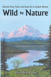 Wild By Nature - Selected Prose, Poetry and Essays By an Alaskan Woman ebook by Terry Herda Gucker