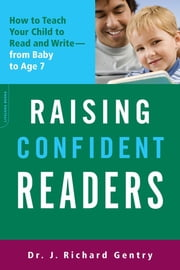 Raising Confident Readers - How to Teach Your Child to Read and Write--from Baby to Age 7 ebook by J. Richard Gentry