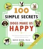100 Simple Secrets Why Dogs Make Us Happy - The Science Behind What Dog Lovers Already Know eBook by David Niven PhD