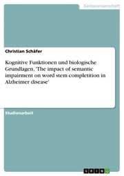 Kognitive Funktionen und biologische Grundlagen, 'The impact of semantic impairment on word stem completition in Alzheimer disease' ebook by Christian Schäfer