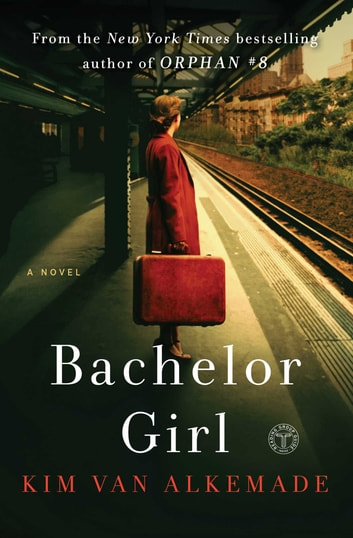 Bachelor Girl - A Novel by the Author of Orphan #8 ebook by Kim Van Alkemade