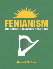 Fenianism: The Toronto Reaction 1858-1868 ebook by Robert McGee
