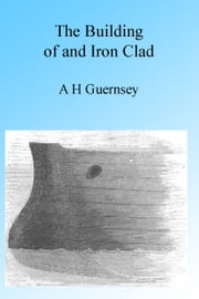 The Building of an Ironclad, Illustrated. ebook by A H Guernsey