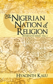 THE NIGERIAN NATION AND RELIGION. - (INTERFAITH SERIES, VOL. I). ebook by Hyacinth Kalu