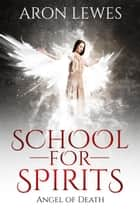School For Spirits: Angel of Death - Spirit School, #4 ebook by Aron Lewes