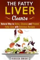 The Fatty Liver Cleanse : Natural Way to Detox, Cleanse and Prevent Fatty Liver with Delicious Recipes - Cleanse & Detoxify ebook by Rebecca Dwight