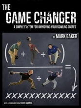 The Game Changer: A Simple System for Improving Your Bowling Scores ebook by Mark Baker