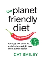 The Planet Friendly Diet - Your 21-Day Guide to Sustainable Weight Loss and Optimal Health ebook by Cat Smiley