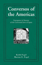 Conversos of the Americas - Emergence & Descent of the Converted Jews of Spain ebook by Keith Fogel & Marian E. Fogel