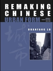 Remaking Chinese Urban Form - Modernity, Scarcity and Space, 1949-2005 ebook by Duanfang Lu