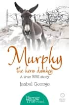 Murphy the Hero Donkey: A true WW1 story (HarperTrue Friend – A Short Read) ebook by Isabel George