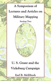 A Symposium of Lectures and Articles on Military Mapping Section Two: U. S. Grant and the Vicksburg Campaign ebook by Earl B. McElfresh