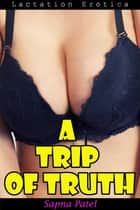 A Trip Of Truth (Lactation Erotica) ebook by Sapna Patel