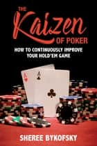 The Kaizen of Poker - How to Continuously Improve Your Hold'em Game ebook by Sheree Bykofsky