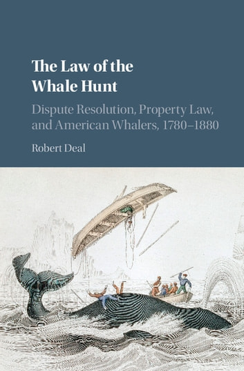 The Law of the Whale Hunt - Dispute Resolution, Property Law, and American Whalers, 1780–1880 ebook by Robert Deal