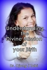 Understanding the Divine Mission of Your Birth ebook by Dr. Ojong J. Tabi