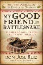 My Good Friend the Rattlesnake: Stories of Loss, Truth, and Transformation ebook by Don Jose Ruiz, Tami Hudman