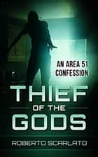 Thief of The Gods: An Area 51 Confession ebook by Roberto Scarlato