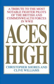 Aces High - A Tribute to the Most Notable Fighter Pilots of the British and Commonwealth Forces of WWII, Volume One ebook by Christopher Shores,Clive Williams