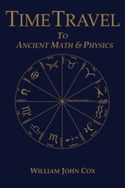 Time Travel To Ancient Math & Physics ebook by William John Cox