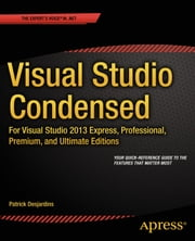 Visual Studio Condensed - For Visual Studio 2013 Express, Professional, Premium and Ultimate Editions ebook by Patrick Desjardins
